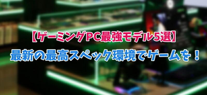 【ゲーミングPC最強モデル5選】最新の最高スペック環境でゲームを!